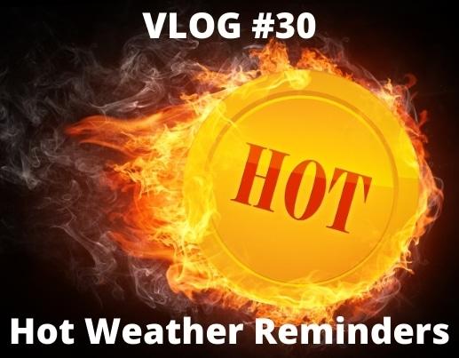 VLOG #30 Hot Weather Reminders